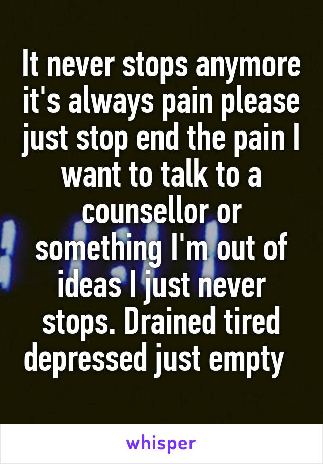 It never stops anymore it's always pain please just stop end the pain I want to talk to a counsellor or something I'm out of ideas I just never stops. Drained tired depressed just empty