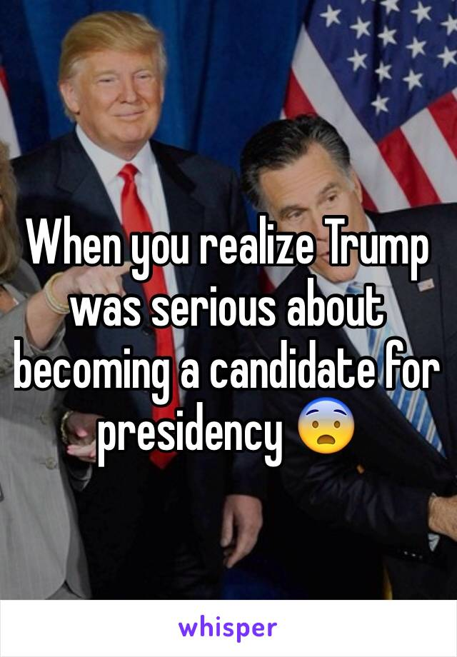 When you realize Trump was serious about becoming a candidate for presidency 😨