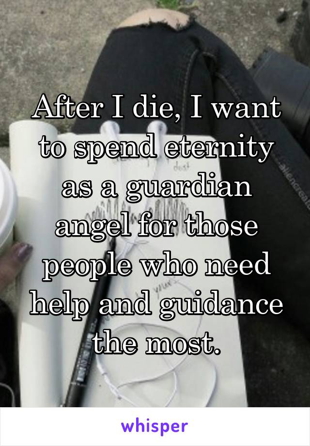After I die, I want to spend eternity as a guardian angel for those people who need help and guidance the most.