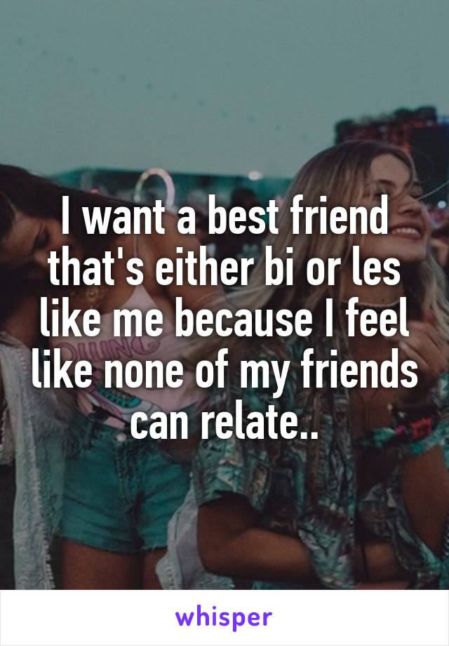 I want a best friend that's either bi or les like me because I feel like none of my friends can relate..