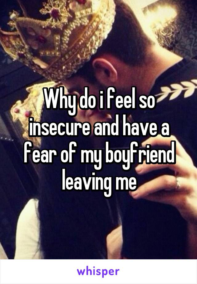 Why do i feel so insecure and have a fear of my boyfriend leaving me