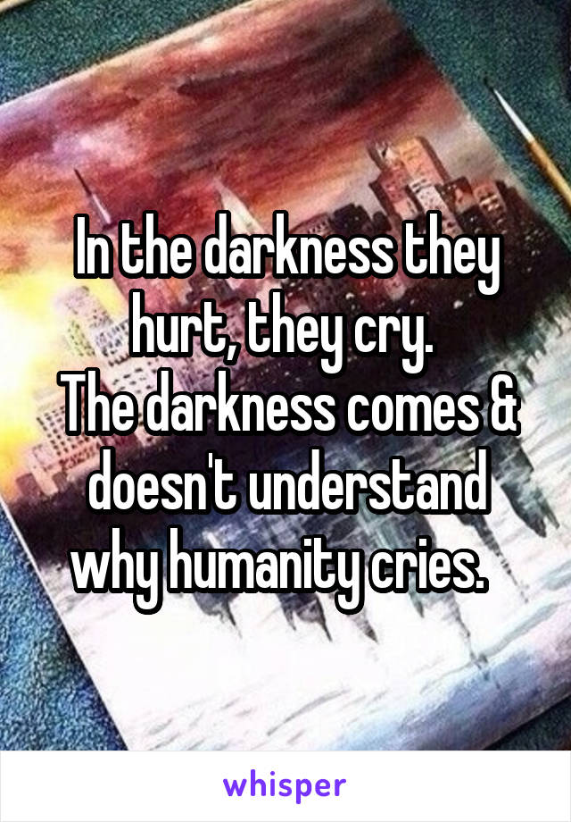 In the darkness they hurt, they cry.  The darkness comes & doesn't understand why humanity cries.