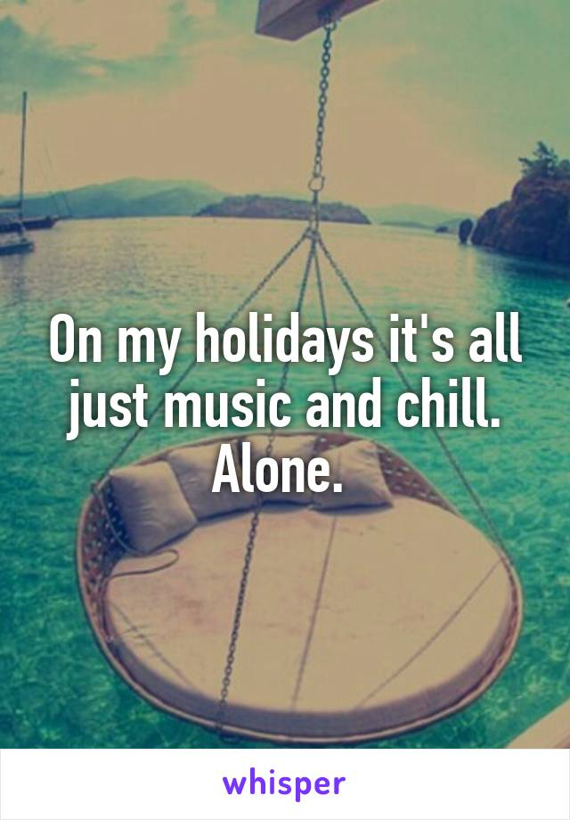 On my holidays it's all just music and chill. Alone.