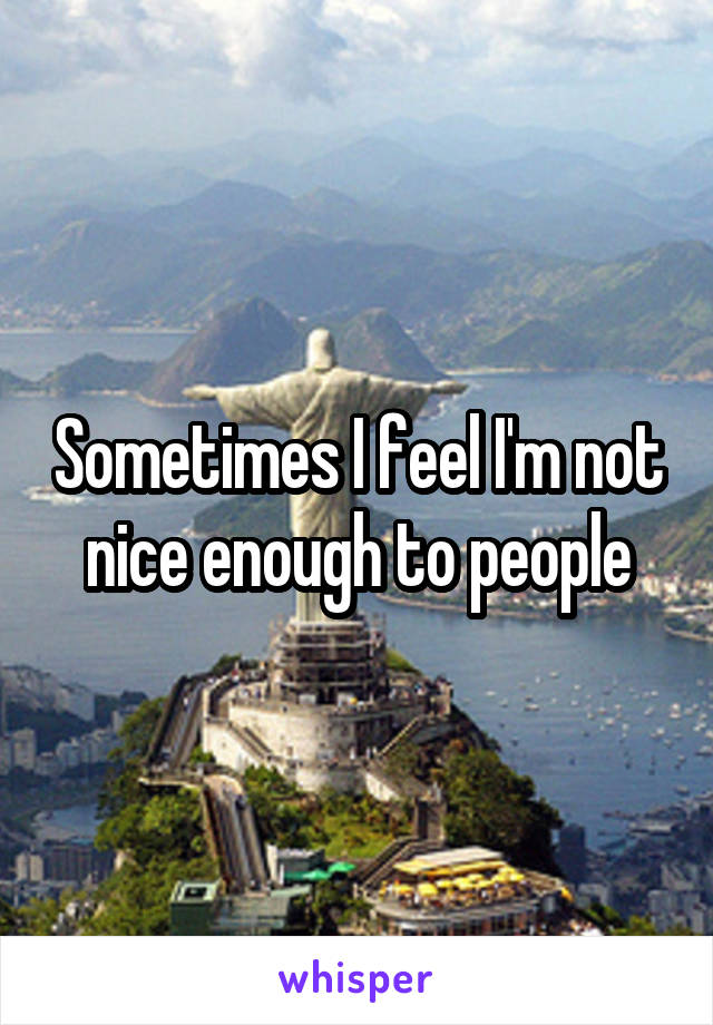 Sometimes I feel I'm not nice enough to people