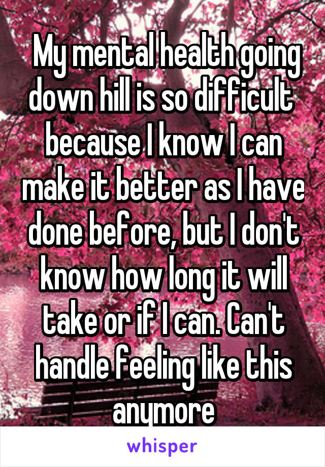 My mental health going down hill is so difficult  because I know I can make it better as I have done before, but I don't know how long it will take or if I can. Can't handle feeling like this anymore