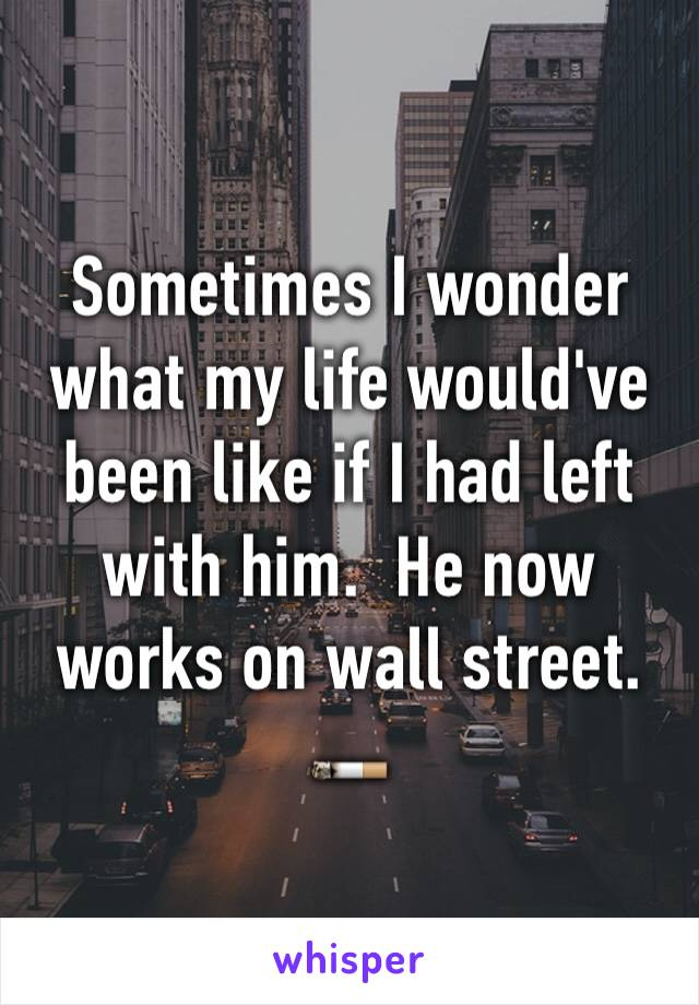 Sometimes I wonder what my life would've been like if I had left with him.  He now works on wall street.  🚬
