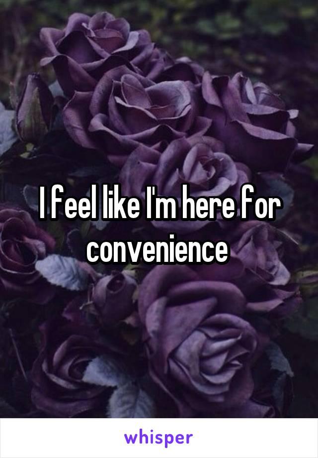 I feel like I'm here for convenience