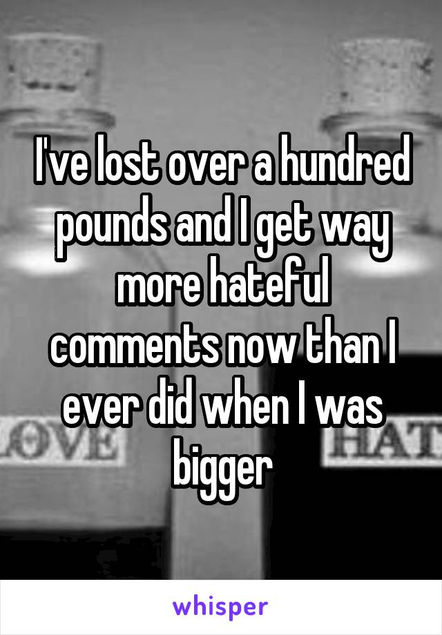 I've lost over a hundred pounds and I get way more hateful comments now than I ever did when I was bigger