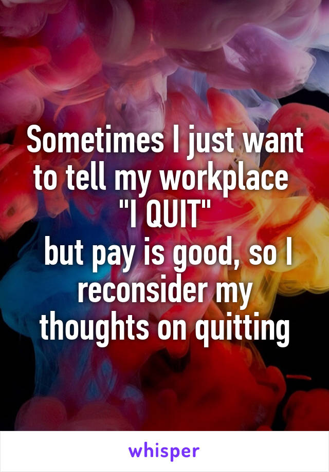 "Sometimes I just want to tell my workplace  ""I QUIT""  but pay is good, so I reconsider my thoughts on quitting"