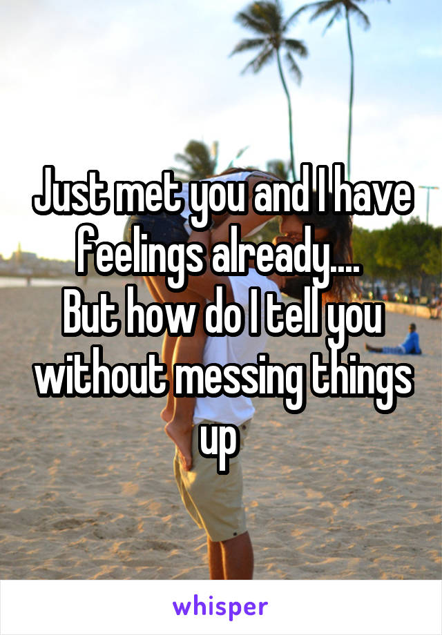 Just met you and I have feelings already....  But how do I tell you without messing things up