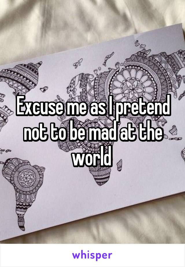 Excuse me as I pretend not to be mad at the world