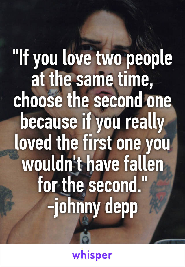 """If you love two people at the same time, choose the second one because if you really loved the first one you wouldn't have fallen for the second."" -johnny depp"
