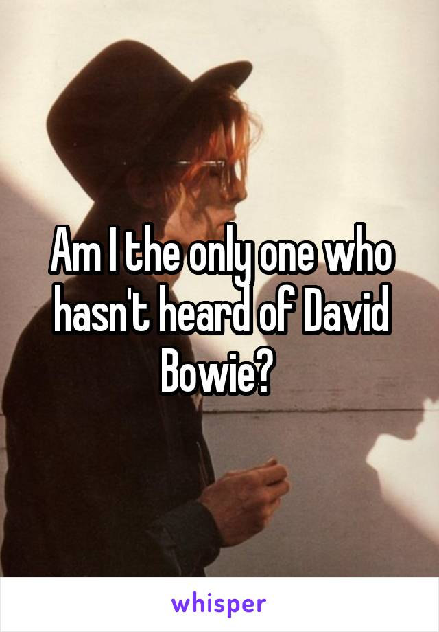 Am I the only one who hasn't heard of David Bowie?