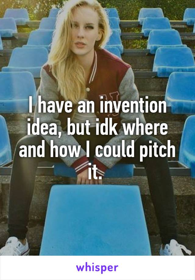I have an invention idea, but idk where and how I could pitch it.
