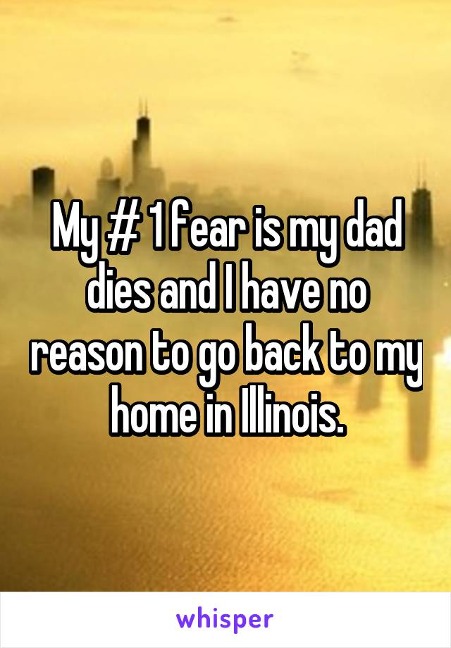 My # 1 fear is my dad dies and I have no reason to go back to my home in Illinois.