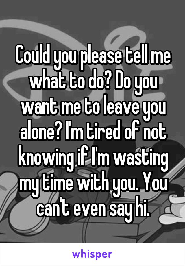 Could you please tell me what to do? Do you want me to leave you alone? I'm tired of not knowing if I'm wasting my time with you. You can't even say hi.