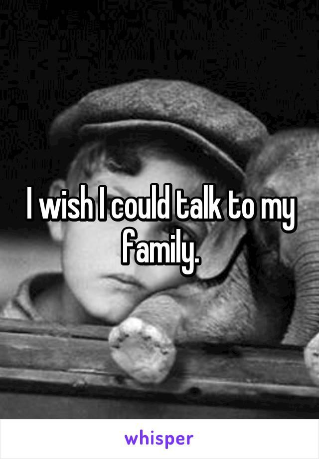I wish I could talk to my family.