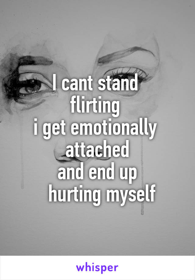 I cant stand  flirting  i get emotionally  attached  and end up    hurting myself