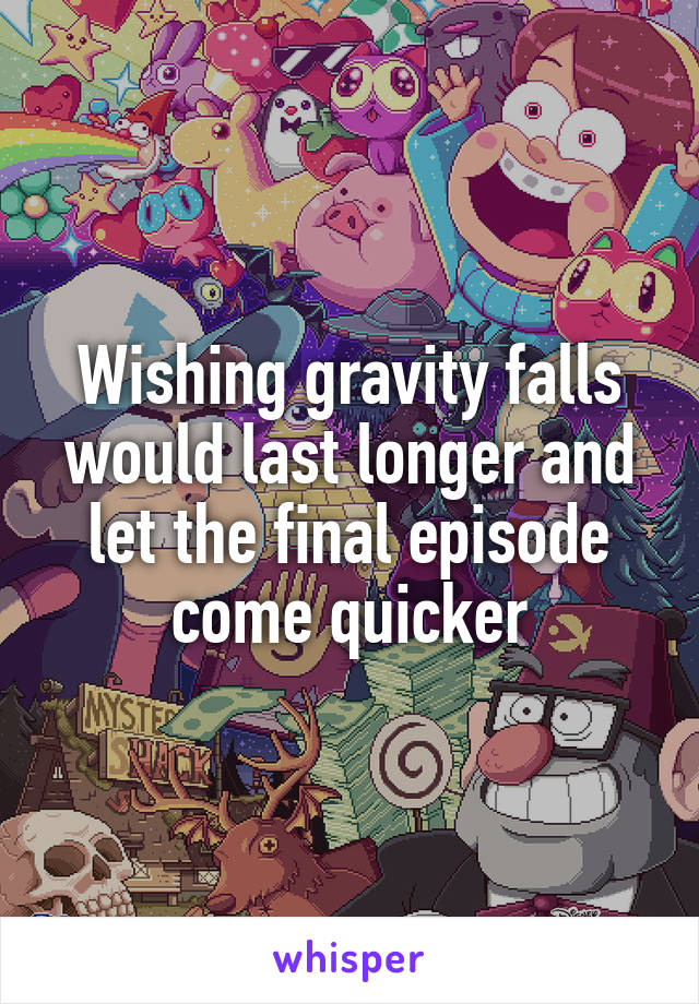 Wishing gravity falls would last longer and let the final episode come quicker