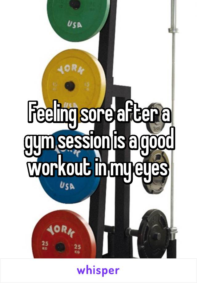 Feeling sore after a gym session is a good workout in my eyes
