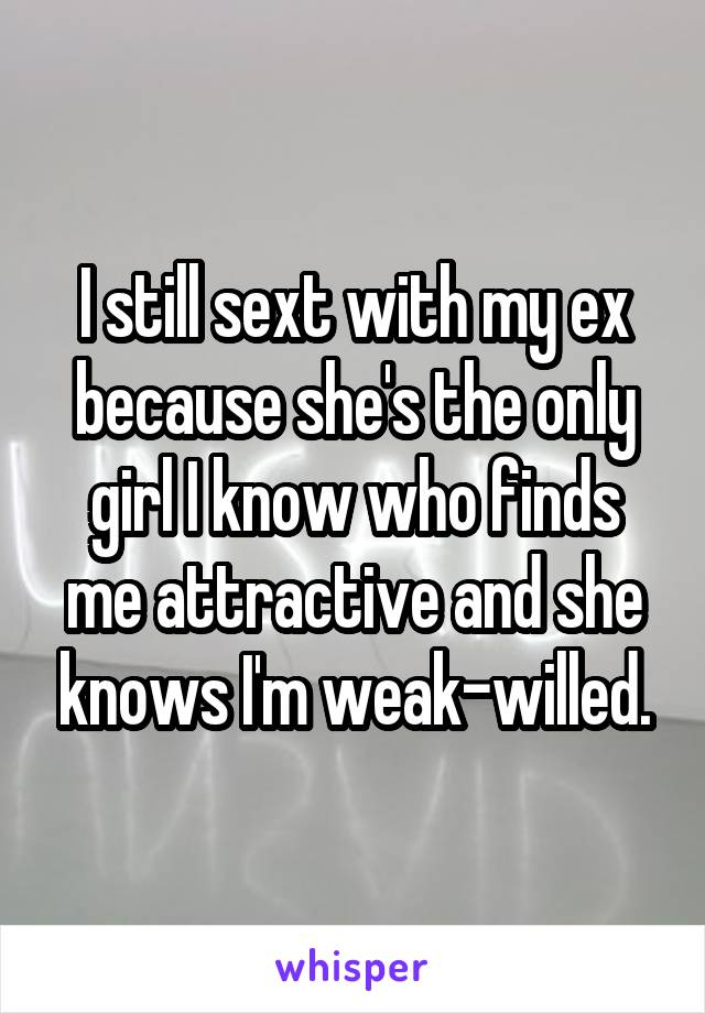 I still sext with my ex because she's the only girl I know who finds me attractive and she knows I'm weak-willed.