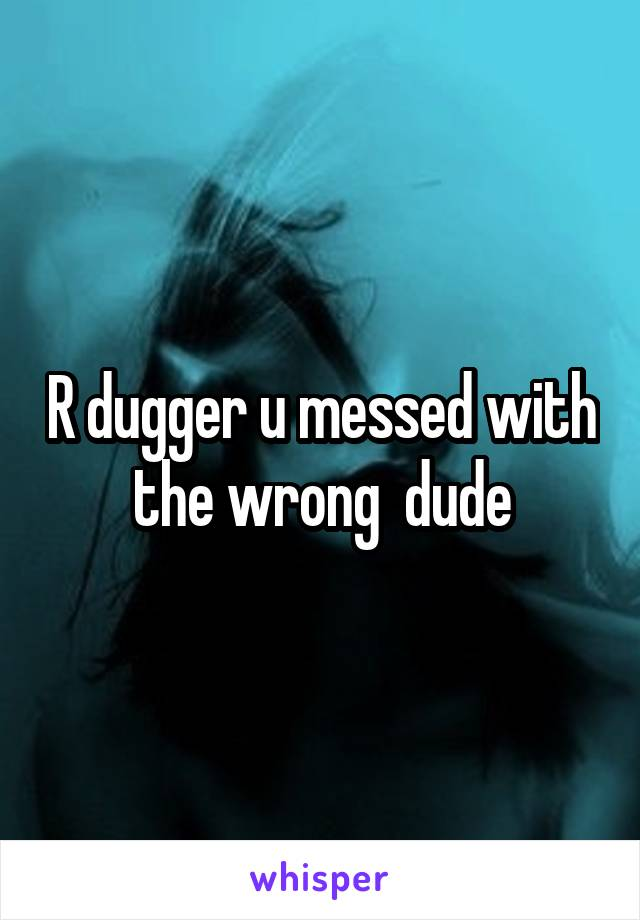 R dugger u messed with the wrong  dude