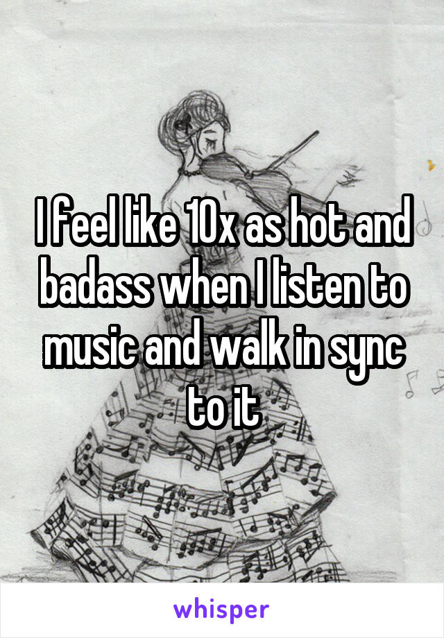 I feel like 10x as hot and badass when I listen to music and walk in sync to it