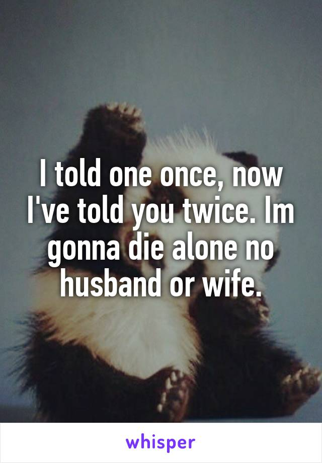 I told one once, now I've told you twice. Im gonna die alone no husband or wife.