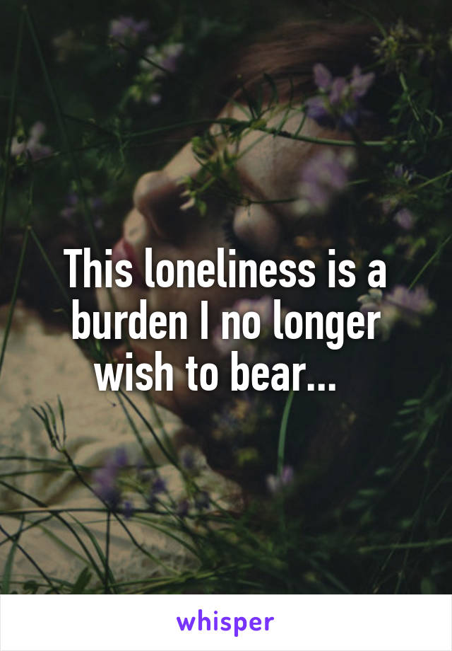 This loneliness is a burden I no longer wish to bear...
