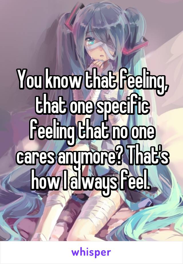 You know that feeling, that one specific feeling that no one cares anymore? That's how I always feel.