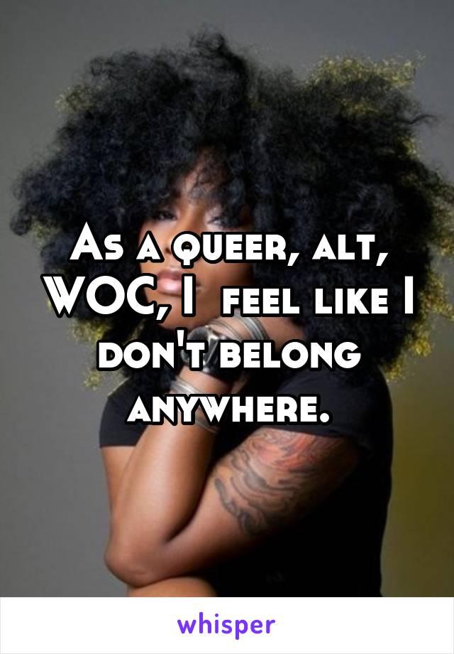 As a queer, alt, WOC, I  feel like I don't belong anywhere.