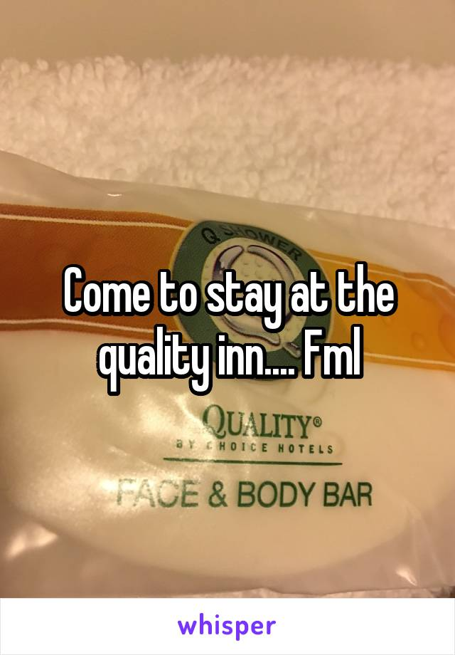 Come to stay at the quality inn.... Fml