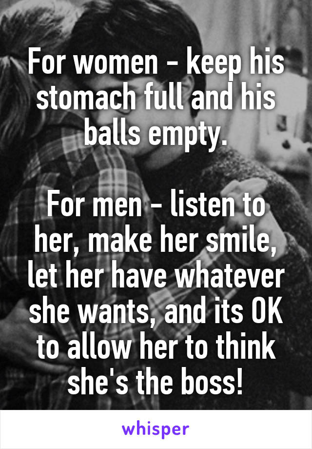 For women - keep his stomach full and his balls empty.  For men - listen to her, make her smile, let her have whatever she wants, and its OK to allow her to think she's the boss!
