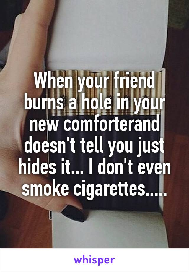 When your friend burns a hole in your new comforterand doesn't tell you just hides it... I don't even smoke cigarettes.....