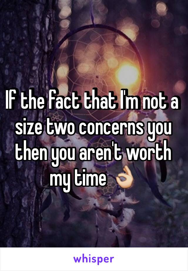 If the fact that I'm not a size two concerns you then you aren't worth my time 👌