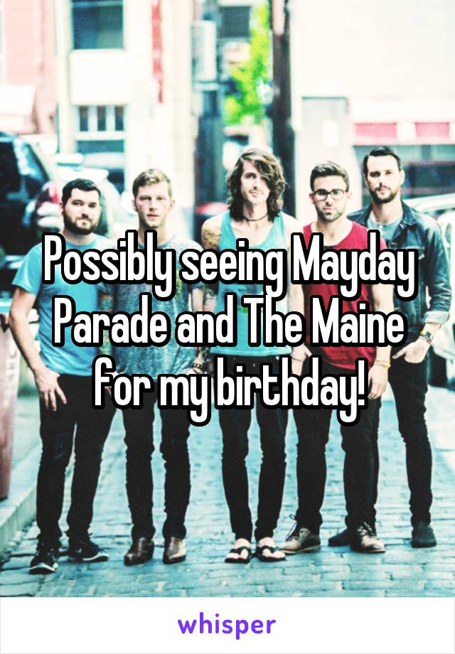 Possibly seeing Mayday Parade and The Maine for my birthday!