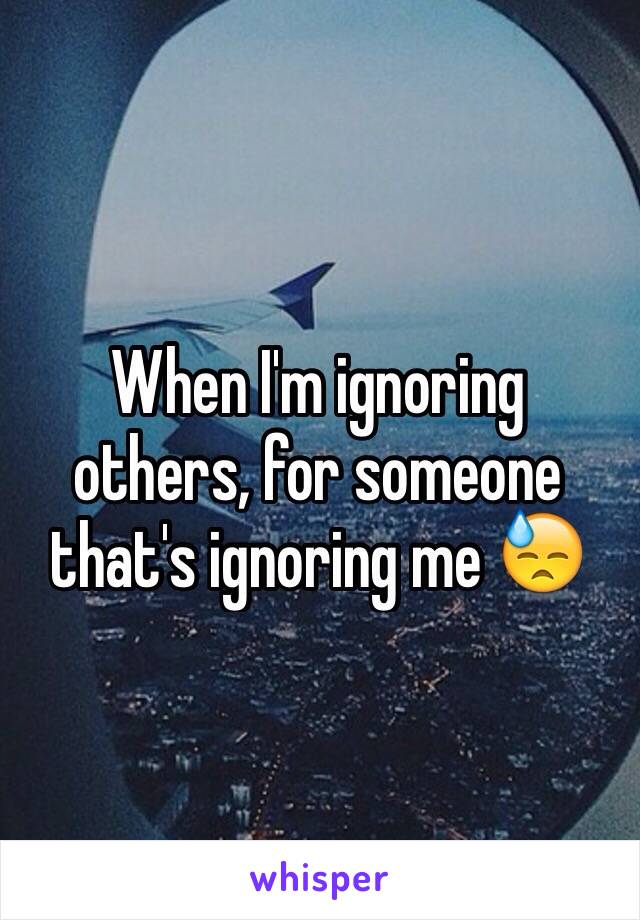 When I'm ignoring others, for someone that's ignoring me 😓