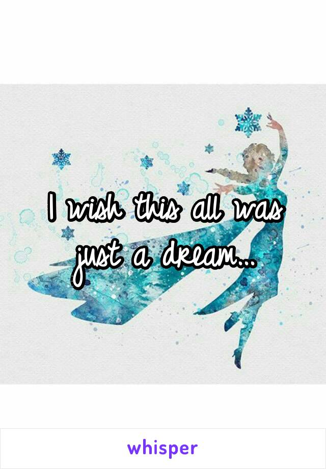 I wish this all was just a dream...
