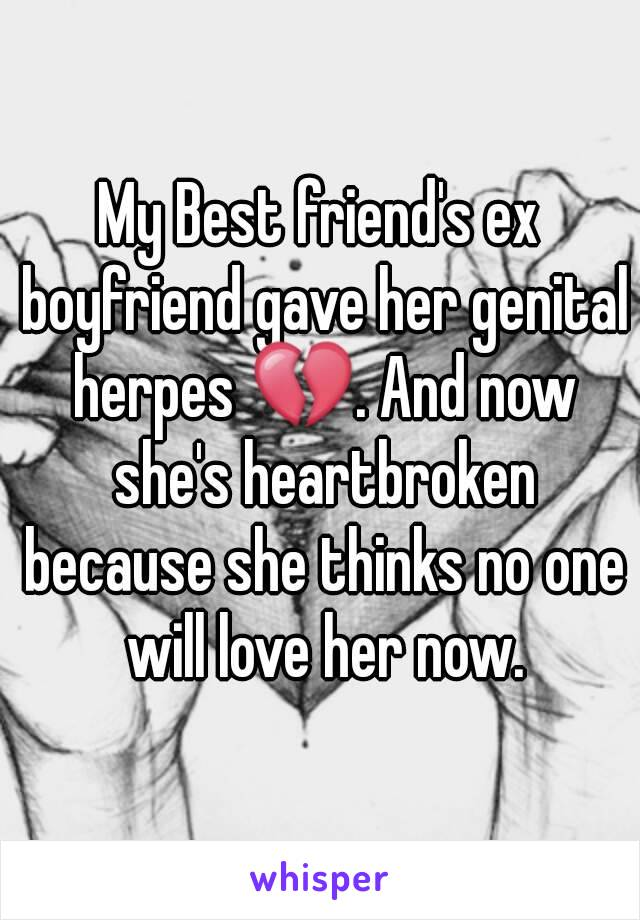 My Best friend's ex boyfriend gave her genital herpes 💔. And now she's heartbroken because she thinks no one will love her now.