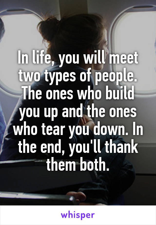 In life, you will meet two types of people. The ones who build you up and the ones who tear you down. In the end, you'll thank them both.