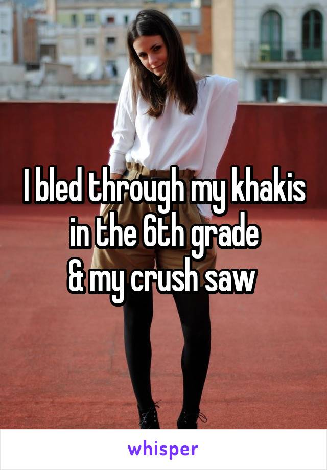 I bled through my khakis in the 6th grade & my crush saw