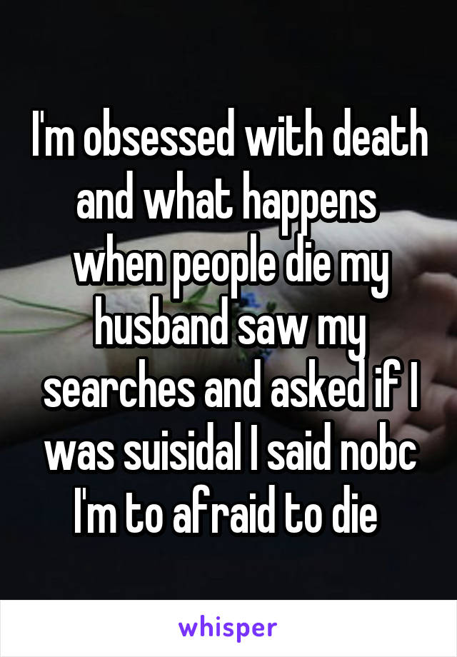 I'm obsessed with death and what happens  when people die my husband saw my searches and asked if I was suisidal I said nobc I'm to afraid to die