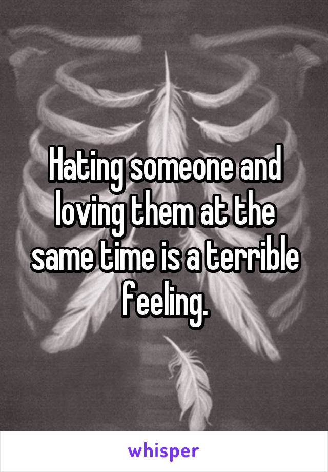 Hating someone and loving them at the same time is a terrible feeling.