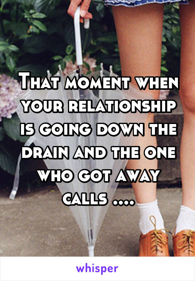 That moment when your relationship is going down the drain and the one who got away calls ....