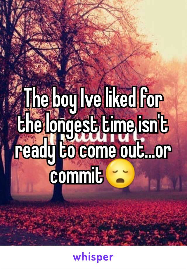 The boy Ive liked for the longest time isn't ready to come out...or commit😳