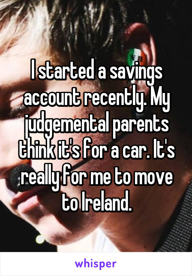I started a savings account recently. My judgemental parents think it's for a car. It's really for me to move to Ireland.