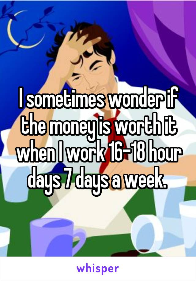I sometimes wonder if the money is worth it when I work 16-18 hour days 7 days a week.