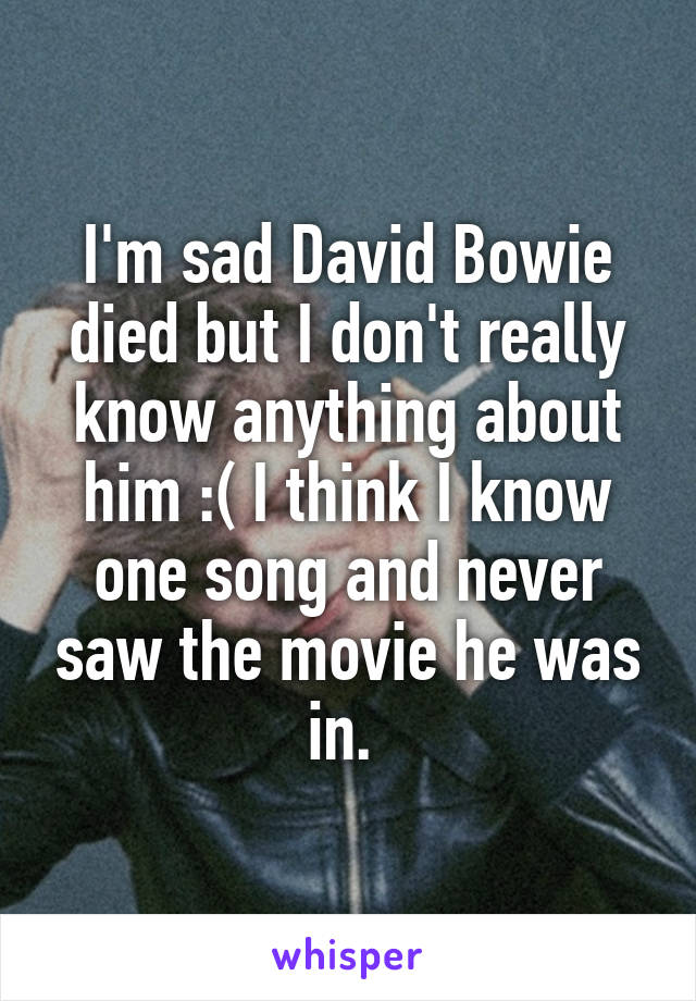 I'm sad David Bowie died but I don't really know anything about him :( I think I know one song and never saw the movie he was in.