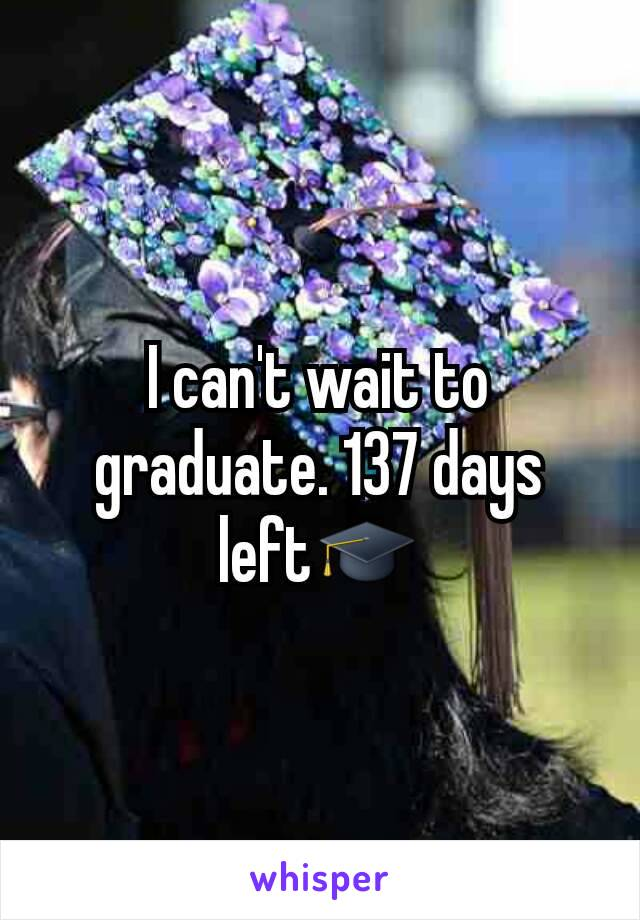 I can't wait to graduate. 137 days left🎓