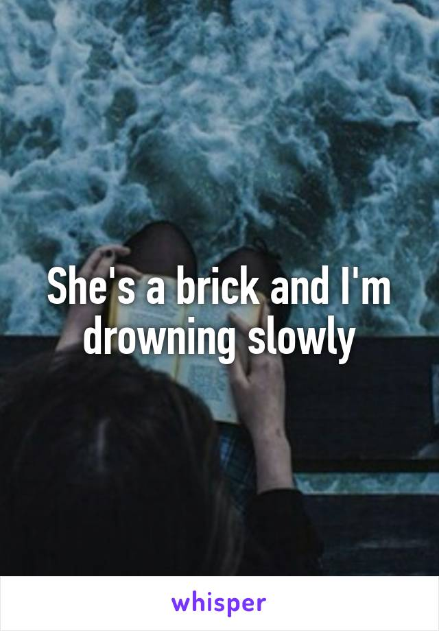 She's a brick and I'm drowning slowly